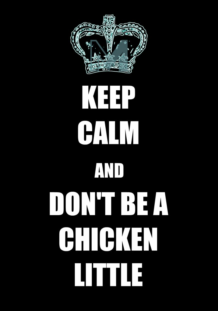 KEEP CALM AND DONT BE A CHICKEN LITTLE